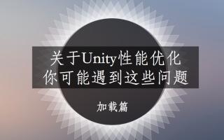 关于Unity加载优化,你可能遇到这些问题