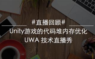 5.4 UWA直播回顾:Unity游戏的代码堆内存优化