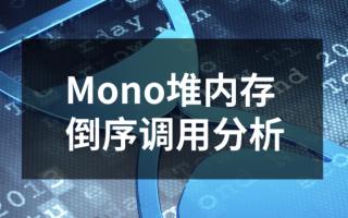New!Mono堆内存倒序调用分析——换个打开方式,解决效率大有不同!